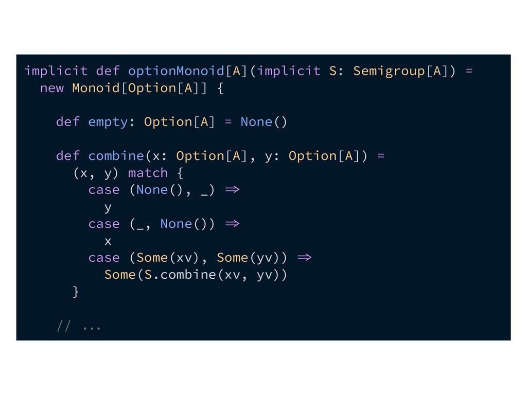 implicit def optionMonoid[A](implicit S: Semigr...