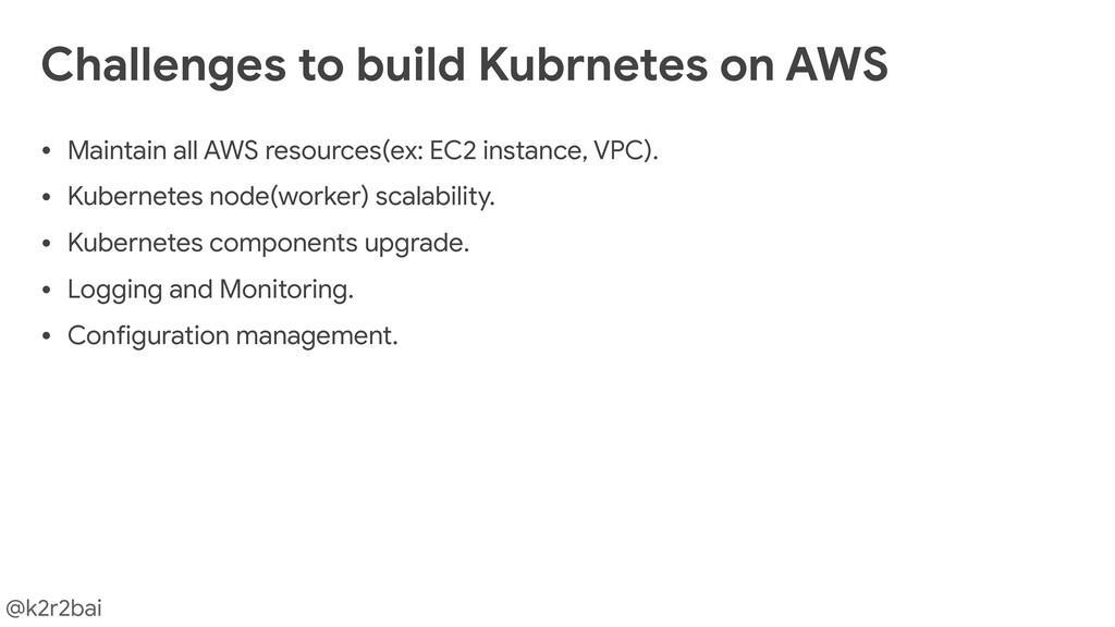 @k2r2bai Challenges to build Kubrnetes on AWS •...