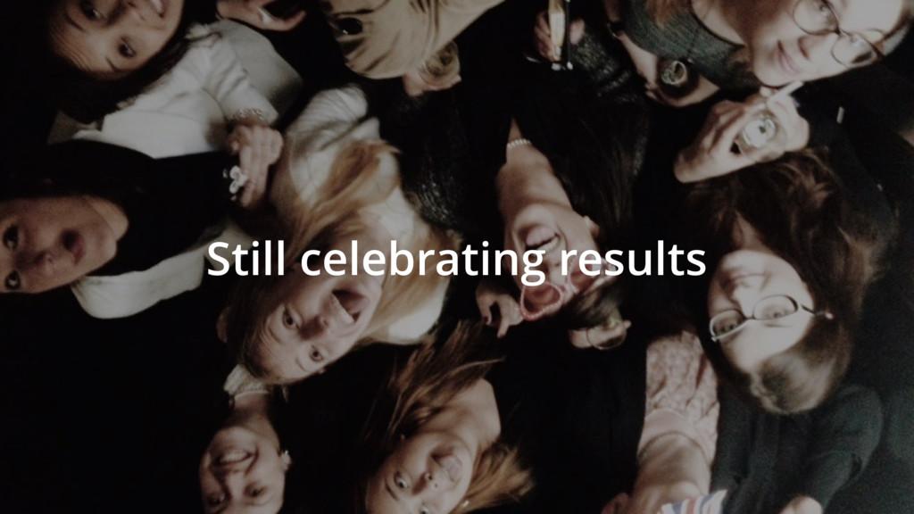 Still celebrating results