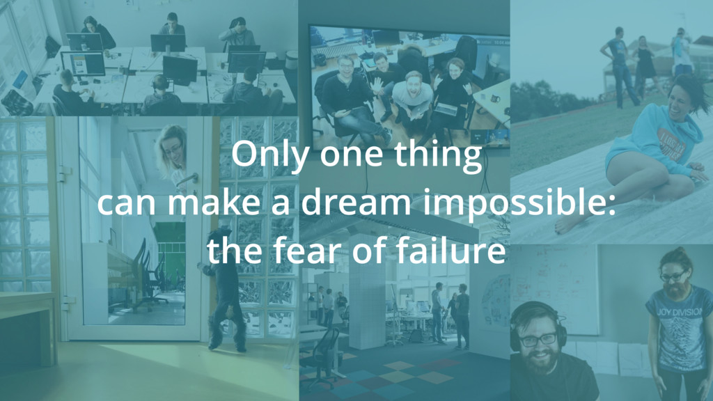 Only one thing can make a dream impossible: the...