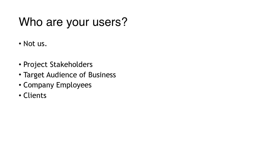 Who are your users? • Not us. • Project Stakeho...