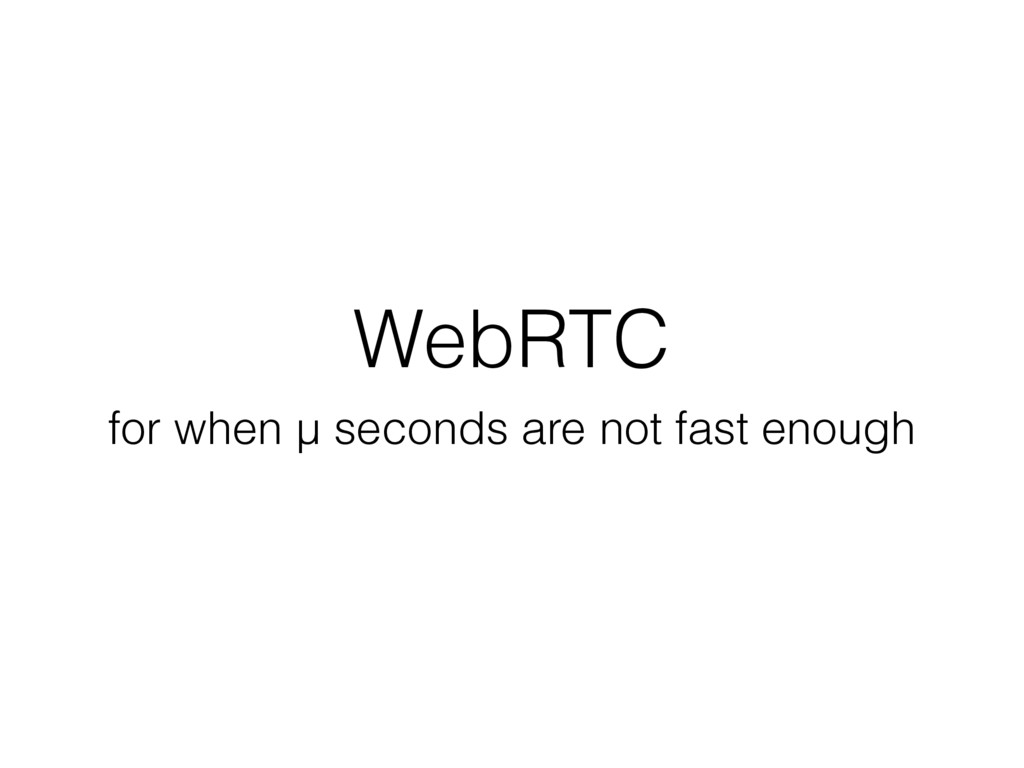 WebRTC for when μ seconds are not fast enough