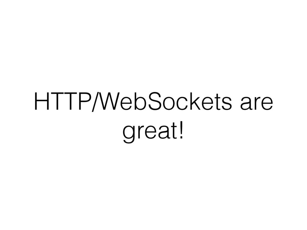 HTTP/WebSockets are great!