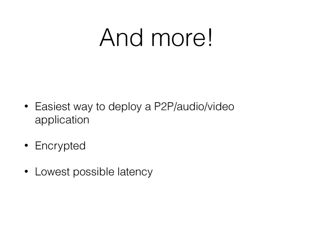And more! • Easiest way to deploy a P2P/audio/v...