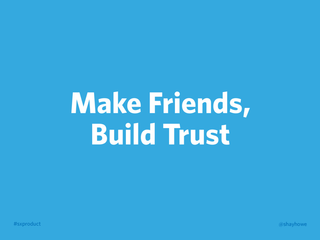 #sxproduct @shayhowe Make Friends, Build Trust