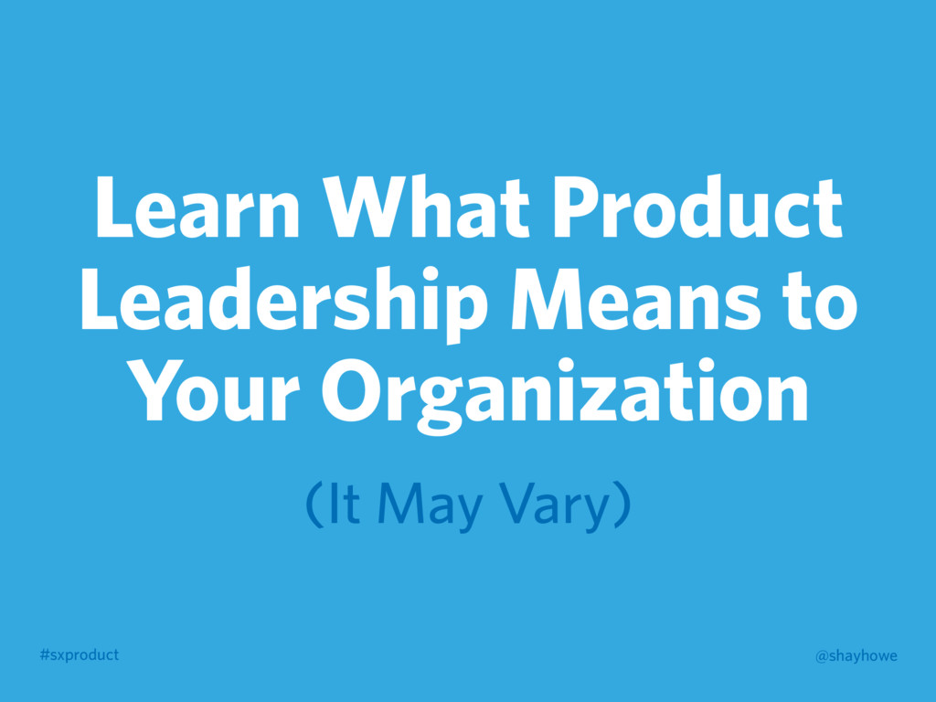 #sxproduct @shayhowe Learn What Product Leaders...