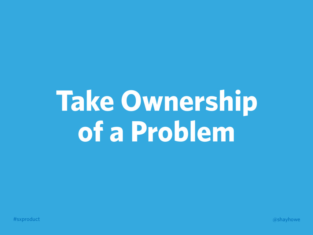#sxproduct @shayhowe Take Ownership of a Problem