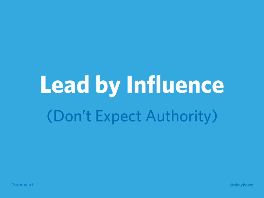 #sxproduct @shayhowe Lead by Influence (Don't Ex...