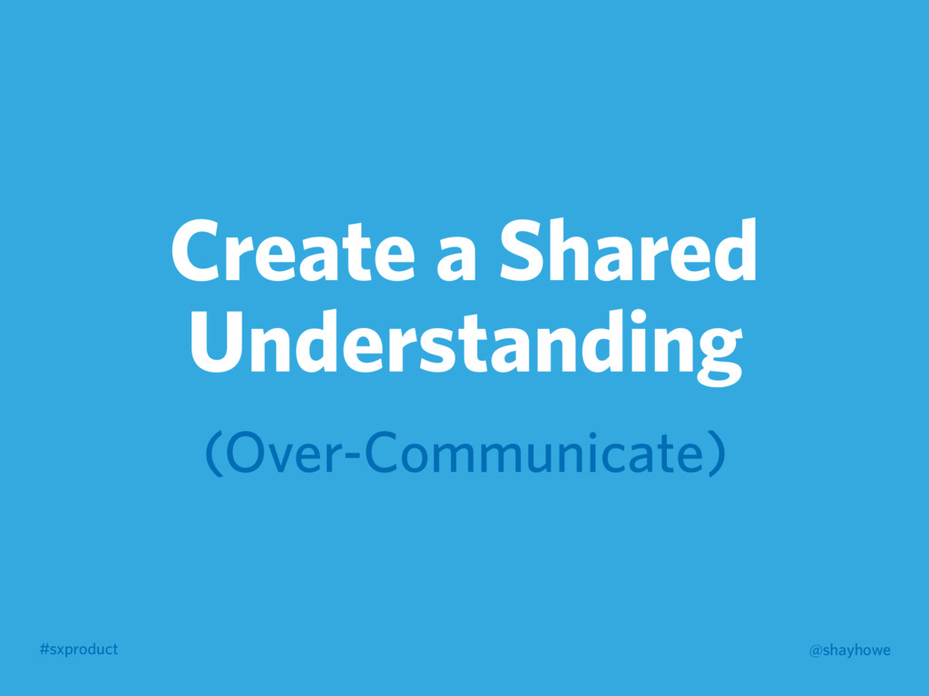 #sxproduct @shayhowe Create a Shared Understand...