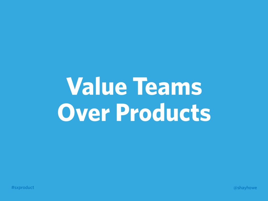 #sxproduct @shayhowe Value Teams Over Products