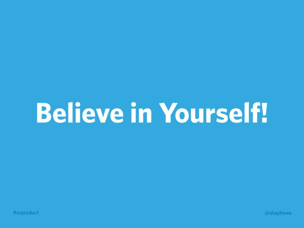 #sxproduct @shayhowe Believe in Yourself!