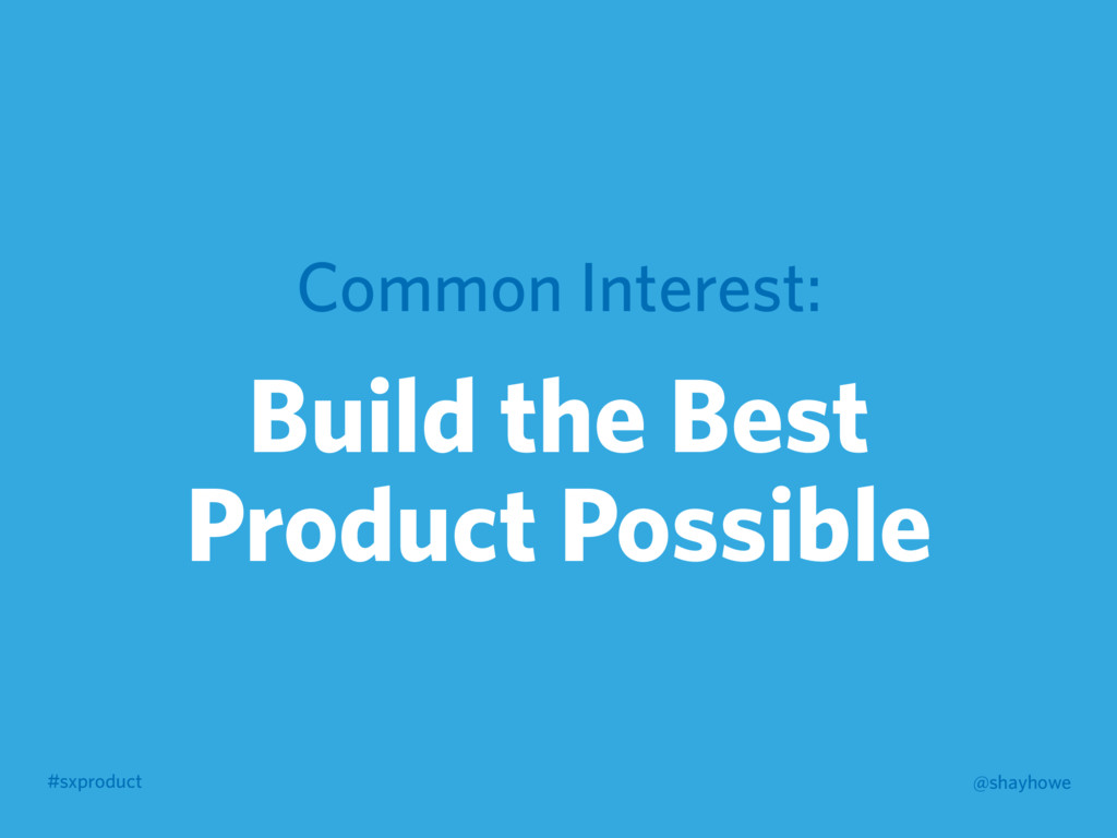 #sxproduct @shayhowe Common Interest: Build the...