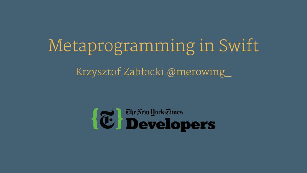 Metaprogramming in Swift Krzysztof Zabłocki @me...