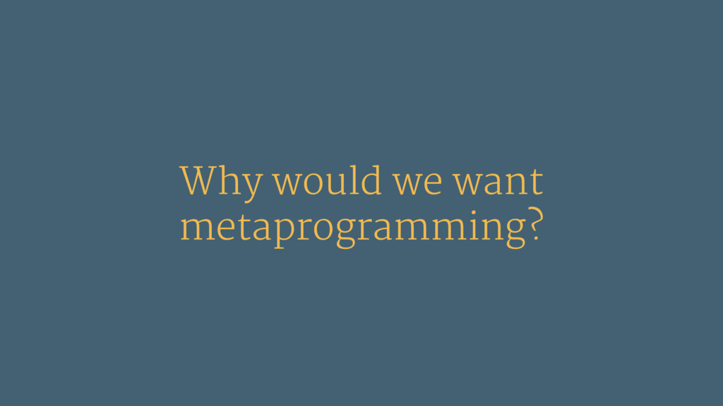 Why would we want metaprogramming?