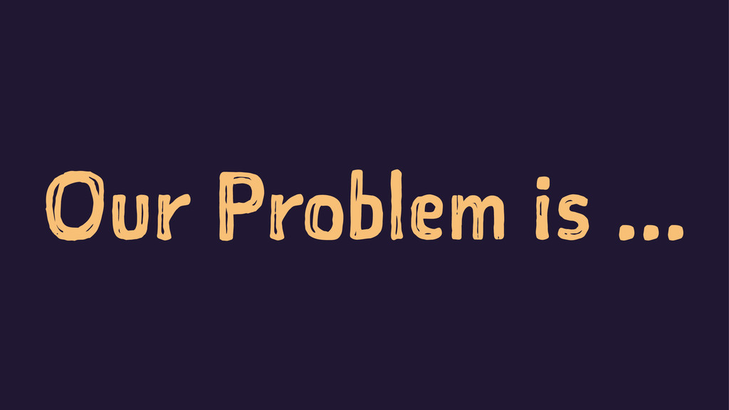 Our Problem is ...
