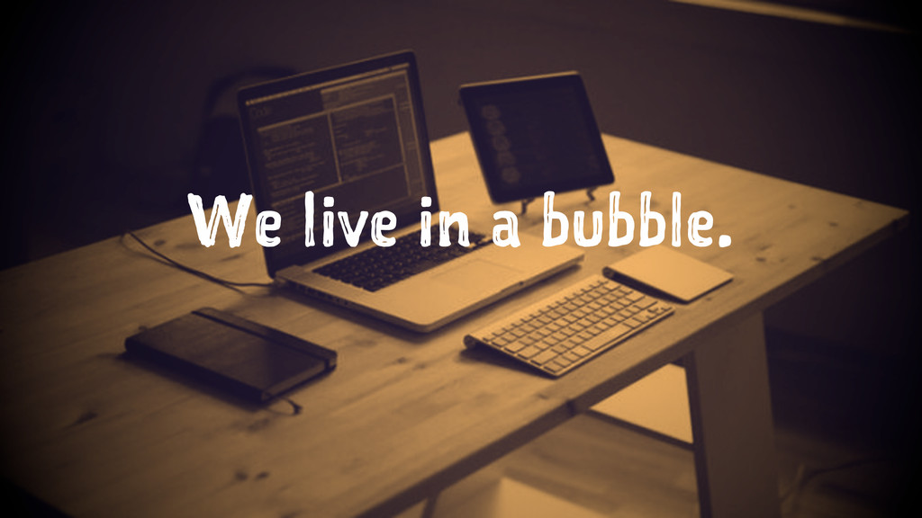 We live in a bubble.