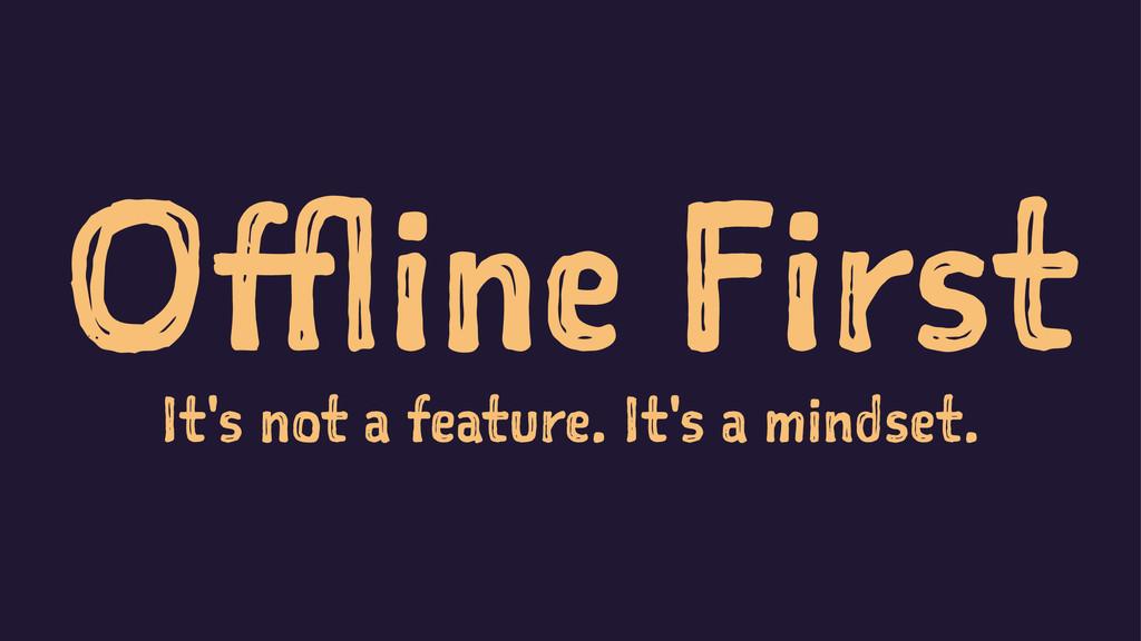 Offline First It's not a feature. It's a mindse...