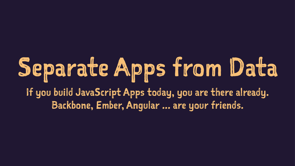 Separate Apps from Data If you build JavaScript...