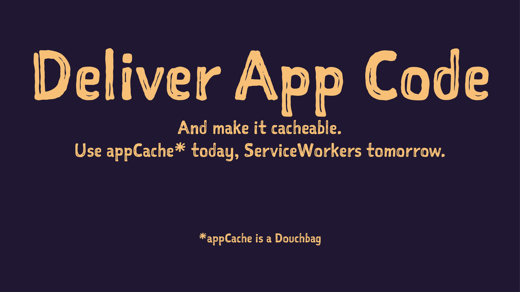 Deliver App Code And make it cacheable. Use app...