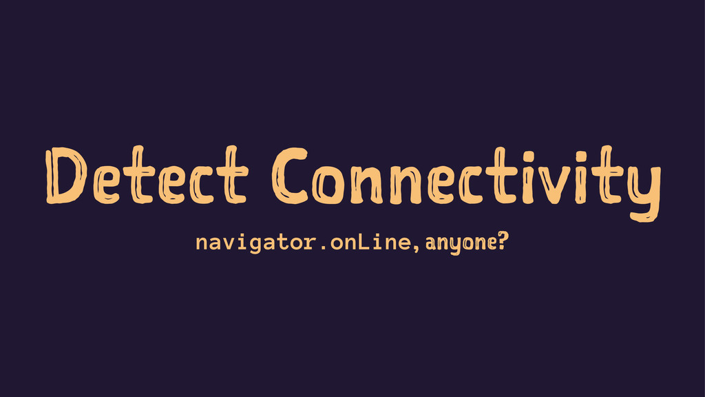 Detect Connectivity navigator.onLine, anyone?