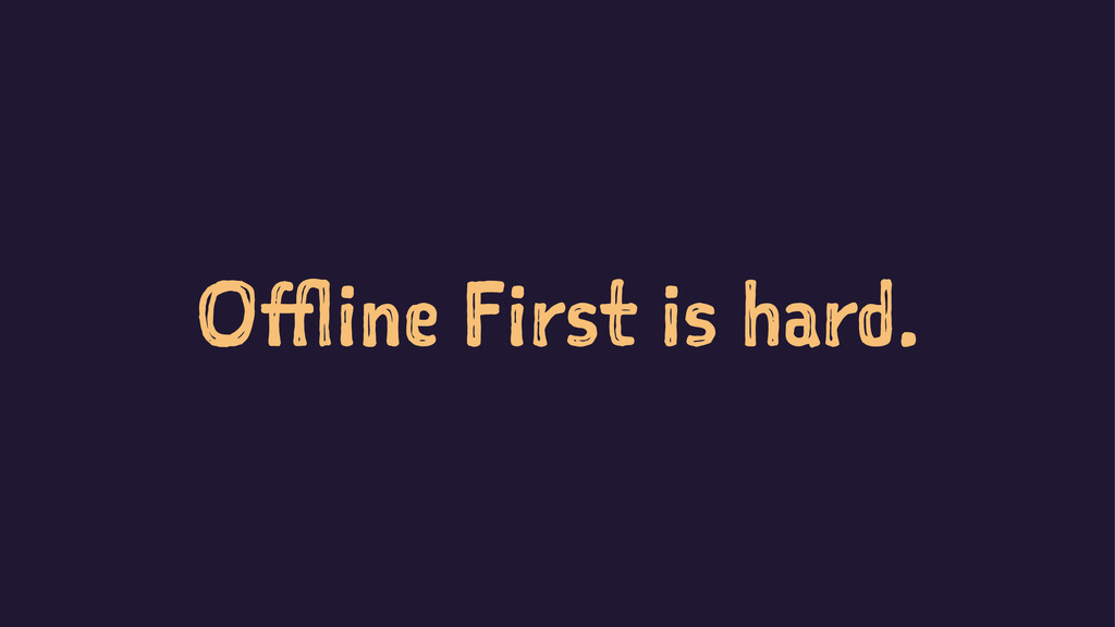 Offline First is hard.