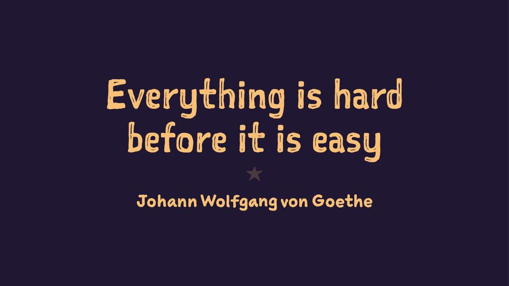 Everything is hard before it is easy 1 Johann W...