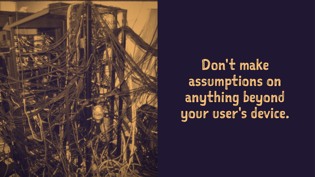 Don't make assumptions on anything beyond your ...