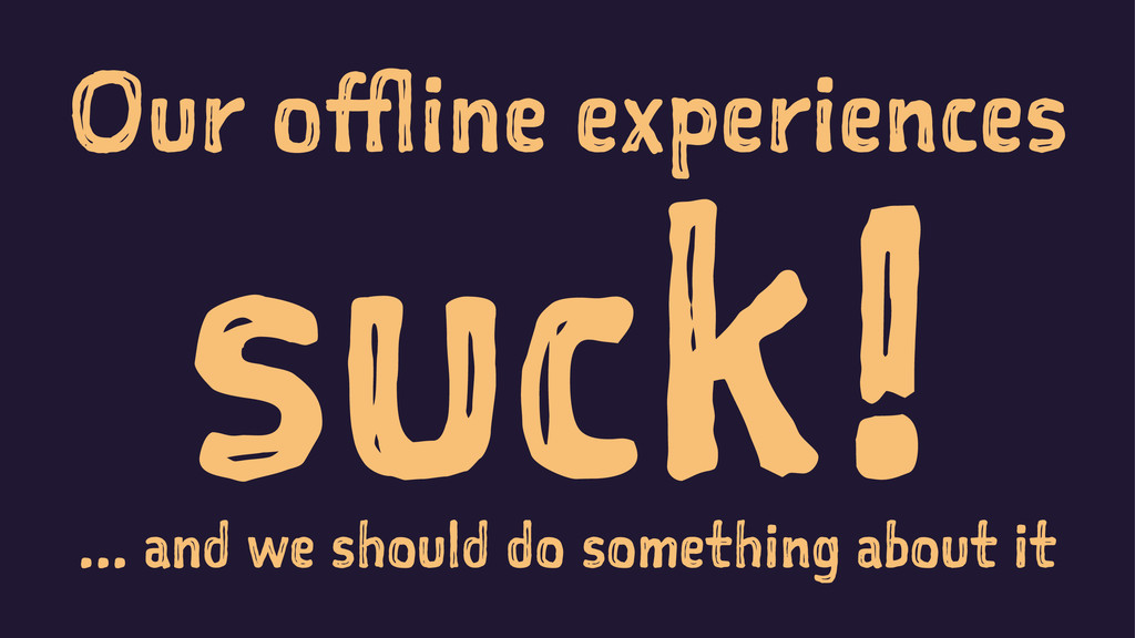 Our offline experiences suck! ... and we should...