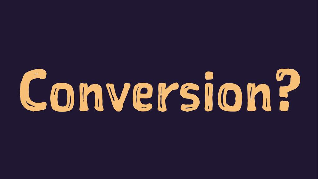 Conversion?
