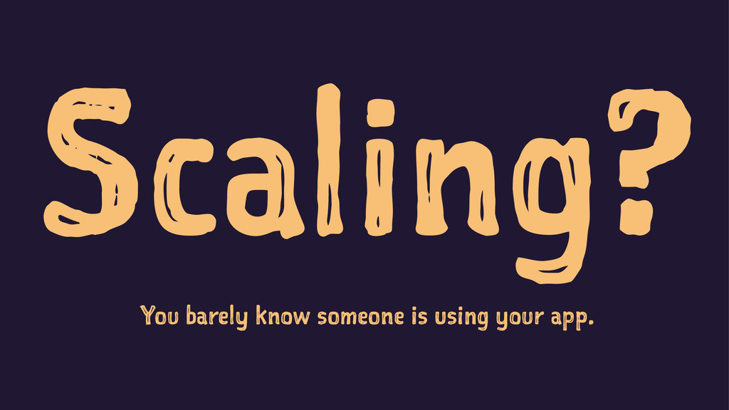 Scaling? You barely know someone is using your ...