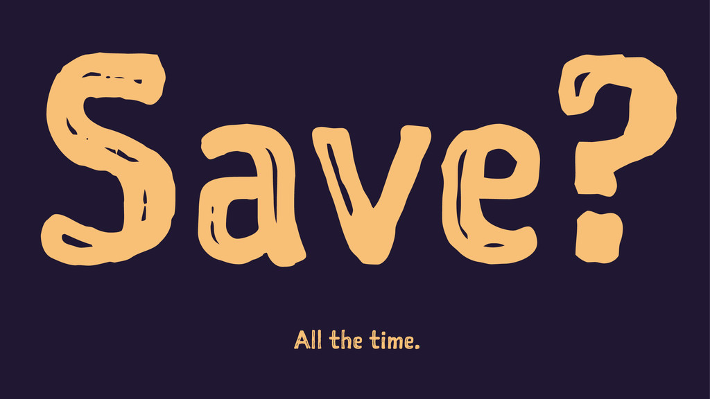 Save? All the time.