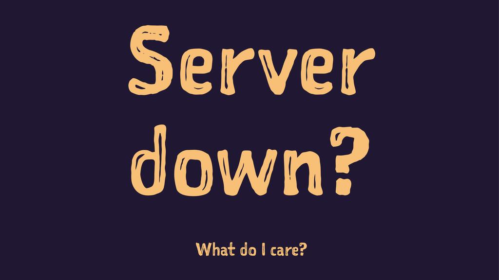 Server down? What do I care?