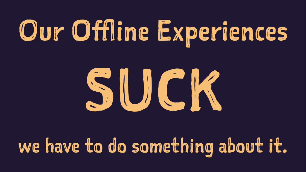 Our Offline Experiences SUCK we have to do some...