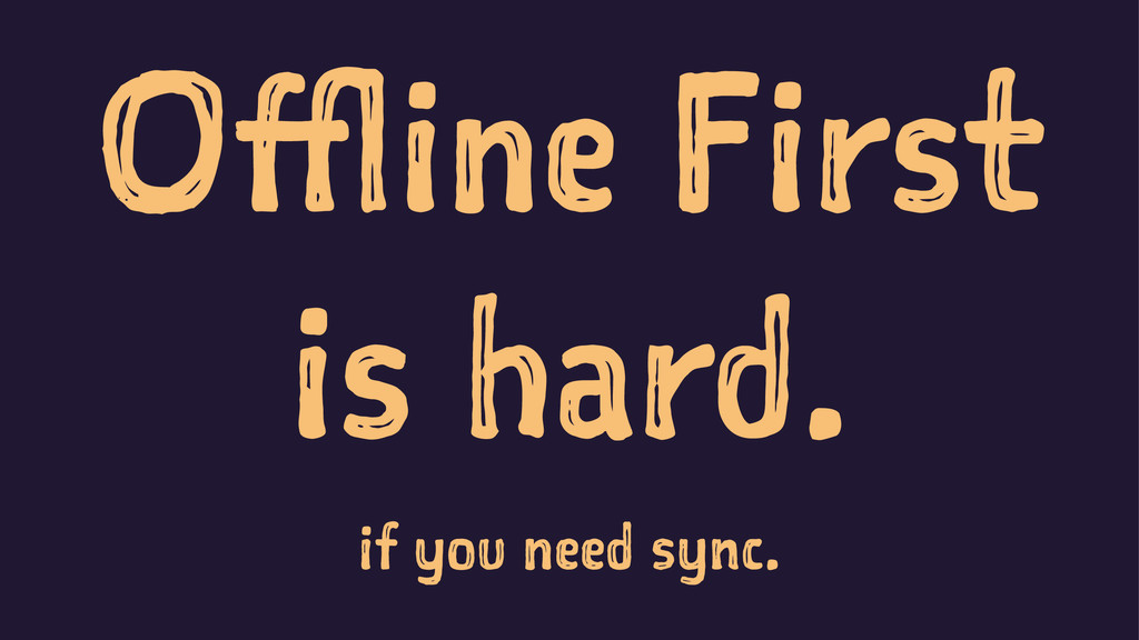 Offline First is hard. if you need sync.