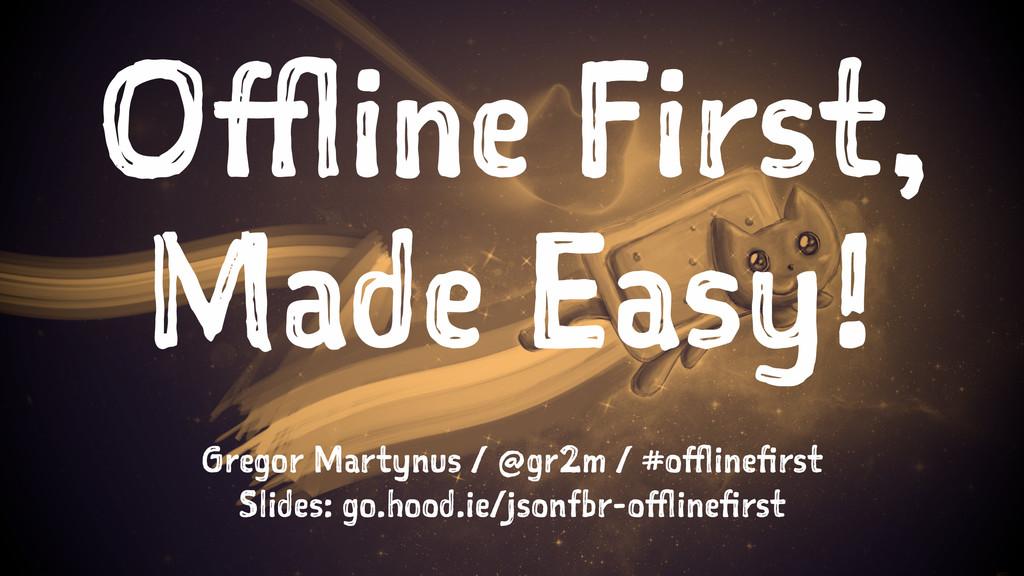 Offline First, Made Easy! Gregor Martynus / @gr...