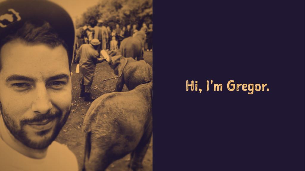 Hi, I'm Gregor.