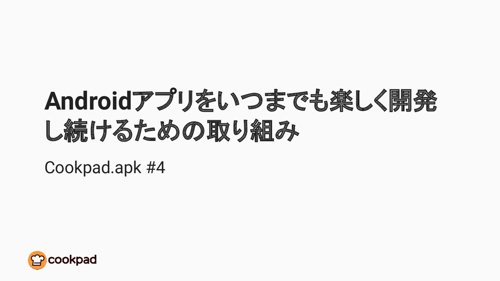 Androidアプリをいつまでも楽しく開発 し続けるための取り組み Cookpad.apk #4