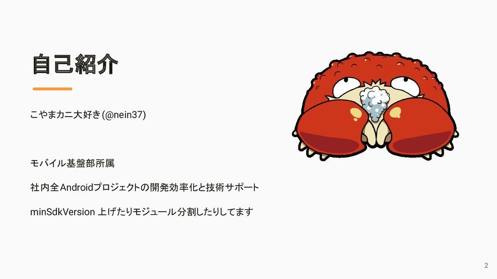 自己紹介 こやまカニ大好き(@nein37) モバイル基盤部所属 社内全Androidプロジェ...