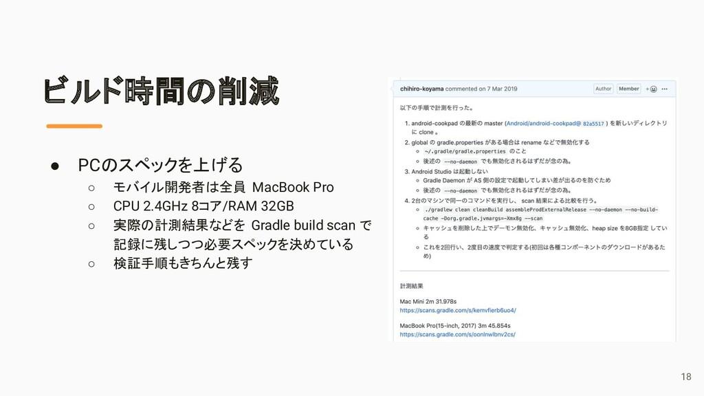 ビルド時間の削減 ● PCのスペックを上げる ○ モバイル開発者は全員 MacBook Pro...