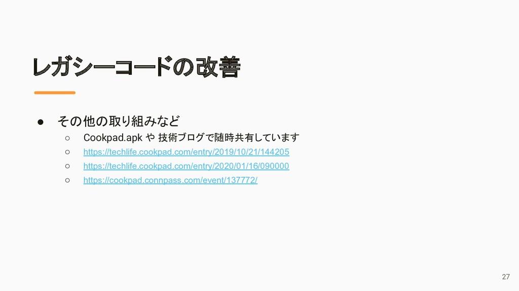 レガシーコードの改善 ● その他の取り組みなど ○ Cookpad.apk や 技術ブログで随...