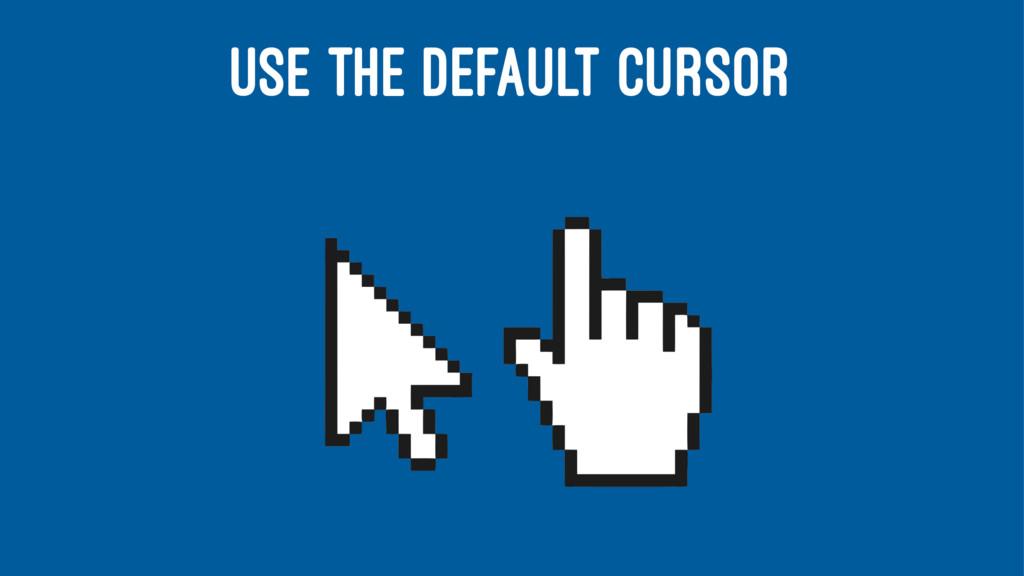 USE THE DEFAULT CURSOR