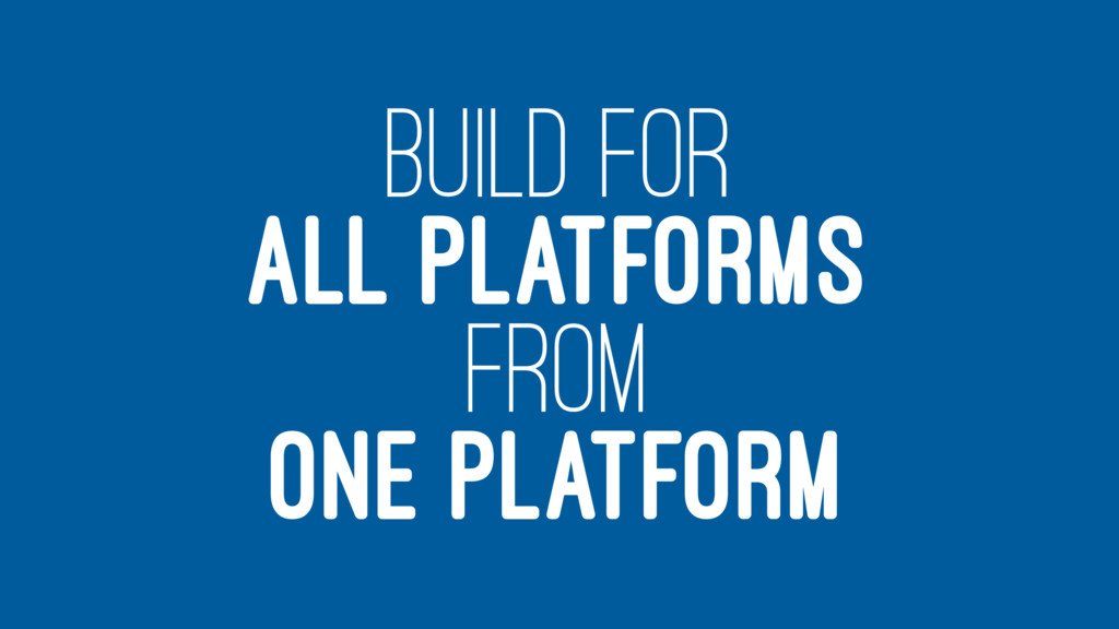 BUILD FOR ALL PLATFORMS FROM ONE PLATFORM