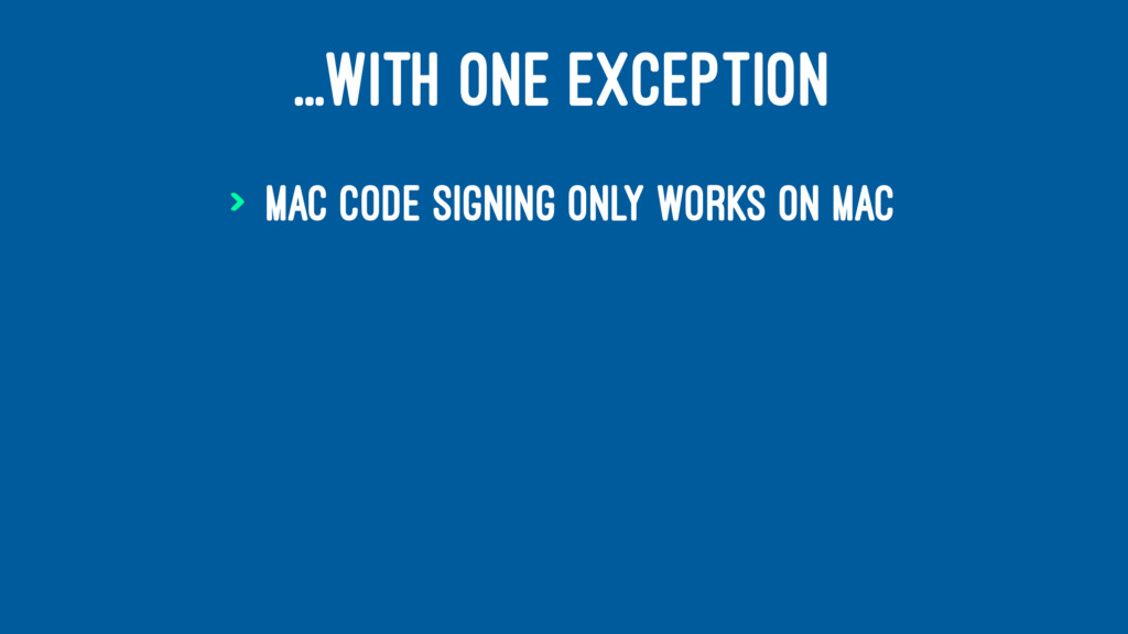 ...WITH ONE EXCEPTION > Mac code signing only w...