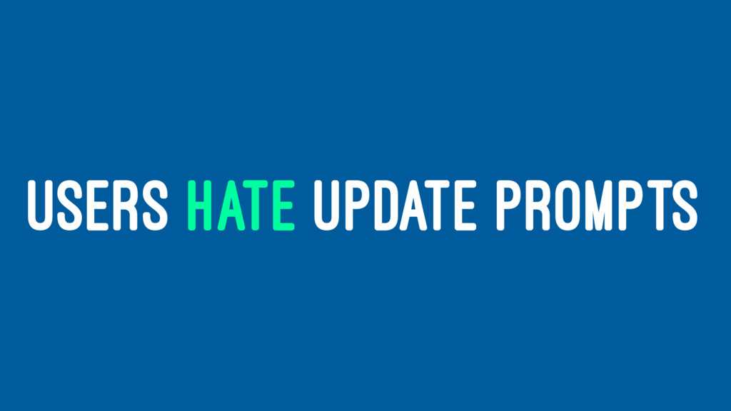 USERS HATE UPDATE PROMPTS