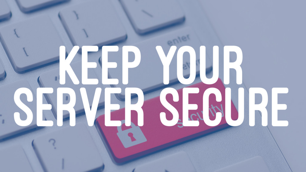 KEEP YOUR SERVER SECURE