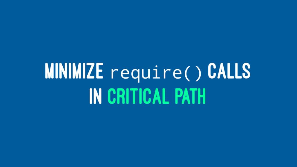 MINIMIZE require() CALLS IN CRITICAL PATH