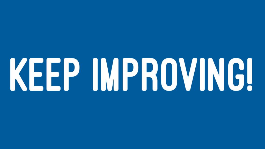 KEEP IMPROVING!
