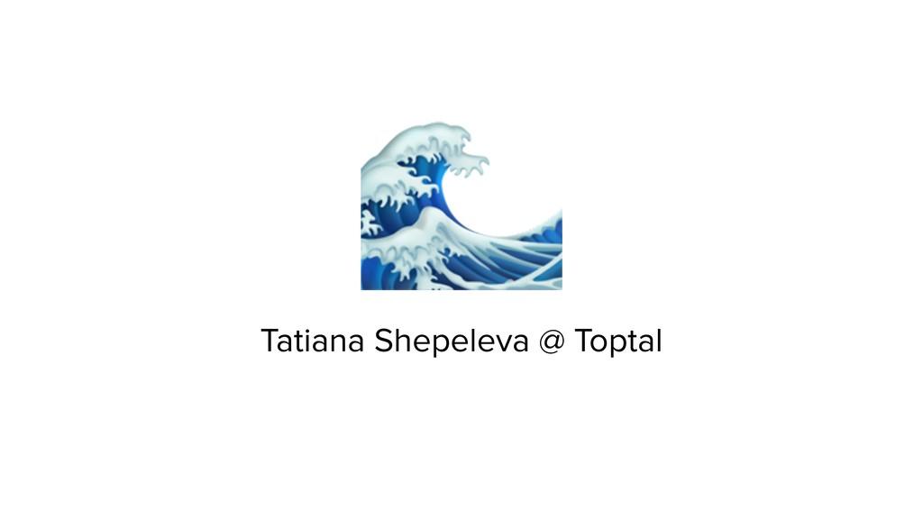 Tatiana Shepeleva @ Toptal