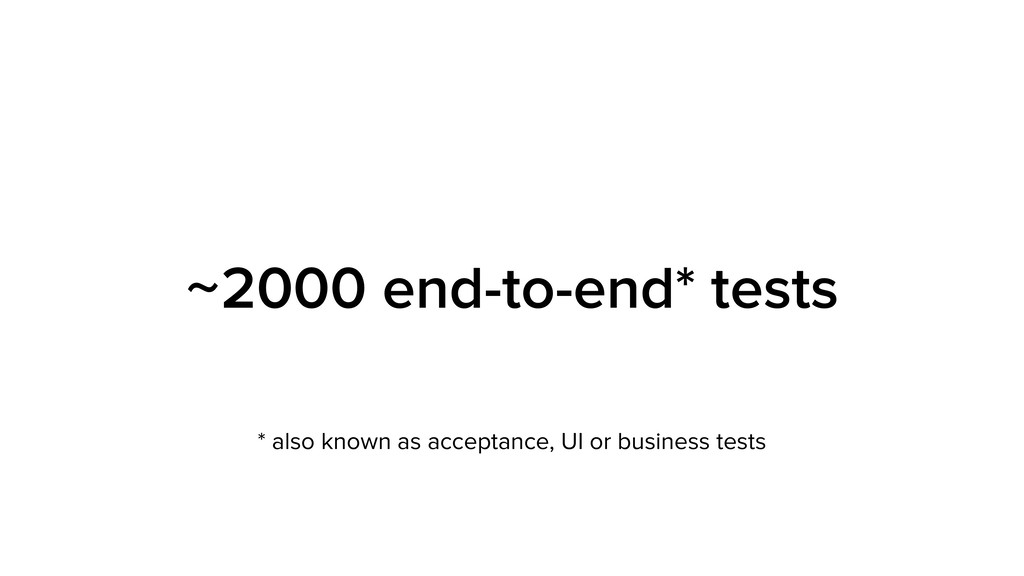 ~2000 end-to-end* tests * also known as accepta...
