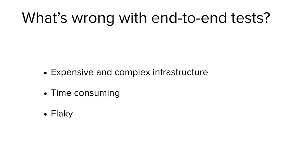 What's wrong with end-to-end tests? • Expensive...
